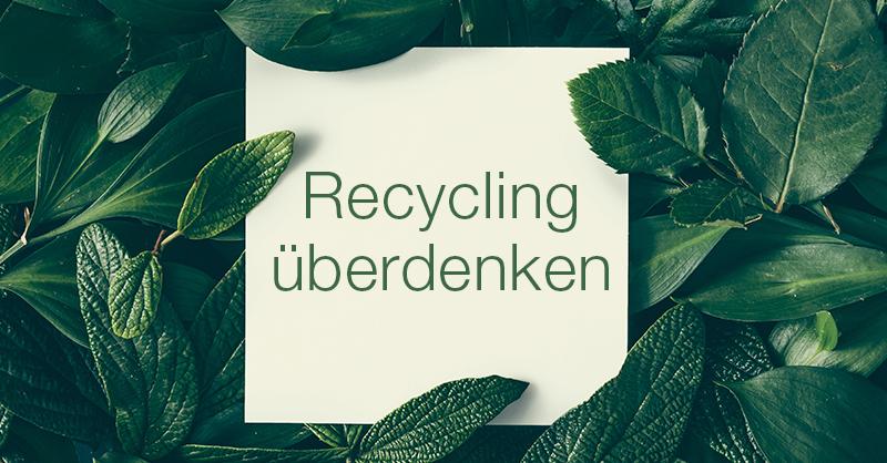 Recycling überdenken